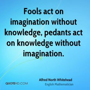 Fools act on imagination without knowledge, pedants act on knowledge without imagination.