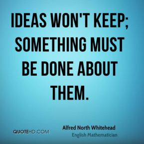 Ideas won't keep; something must be done about them.