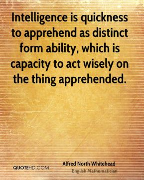 Intelligence is quickness to apprehend as distinct form ability, which is capacity to act wisely on the thing apprehended.