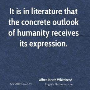 Alfred North Whitehead - It is in literature that the concrete outlook of humanity receives its expression.