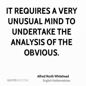 It requires a very unusual mind to undertake the analysis of the obvious.