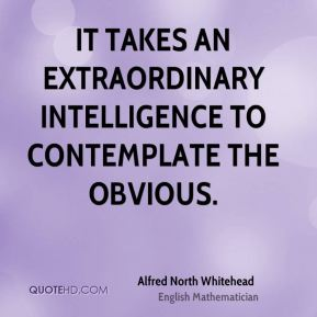 Alfred North Whitehead - It takes an extraordinary intelligence to contemplate the obvious.