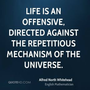 Alfred North Whitehead - Life is an offensive, directed against the repetitious mechanism of the Universe.