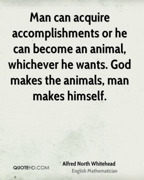 Alfred North Whitehead - Man can acquire accomplishments or he can become an animal, whichever he wants. God makes the animals, man makes himself.