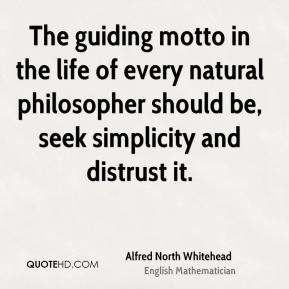 Alfred North Whitehead - The guiding motto in the life of every natural philosopher should be, seek simplicity and distrust it.