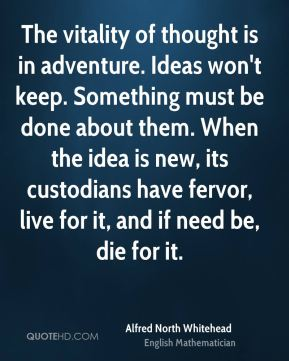 Alfred North Whitehead - The vitality of thought is in adventure. Ideas won't keep. Something must be done about them. When the idea is new, its custodians have fervor, live for it, and if need be, die for it.