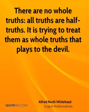 Alfred North Whitehead - There are no whole truths: all truths are half-truths. It is trying to treat them as whole truths that plays to the devil.