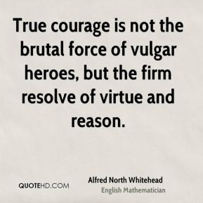 Alfred North Whitehead - True courage is not the brutal force of vulgar heroes, but the firm resolve of virtue and reason.