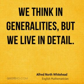 Alfred North Whitehead - We think in generalities, but we live in detail.
