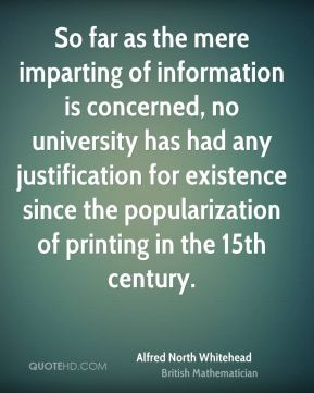 Alfred North Whitehead - So far as the mere imparting of information is concerned, no university has had any justification for existence since the popularization of printing in the 15th century.