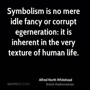 Alfred North Whitehead - Symbolism is no mere idle fancy or corrupt egerneration: it is inherent in the very texture of human life.