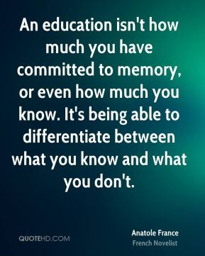 An education isn't how much you have committed to memory, or even how much you know. It's being able to differentiate between what you know and what you don't.