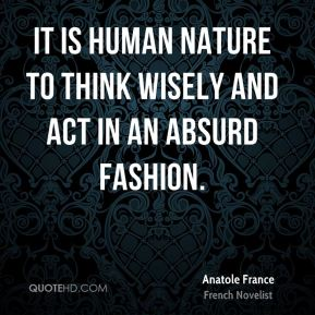It is human nature to think wisely and act in an absurd fashion.