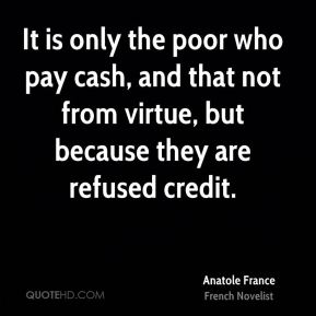 It is only the poor who pay cash, and that not from virtue, but because they are refused credit.