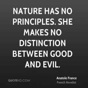 Nature has no principles. She makes no distinction between good and evil.