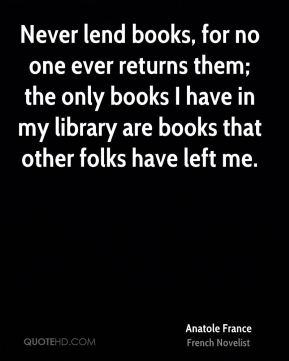 Never lend books, for no one ever returns them; the only books I have in my library are books that other folks have left me.