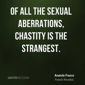 Of all the sexual aberrations, chastity is the strangest.
