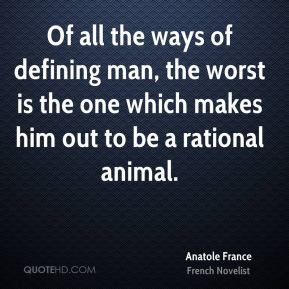 Of all the ways of defining man, the worst is the one which makes him out to be a rational animal.