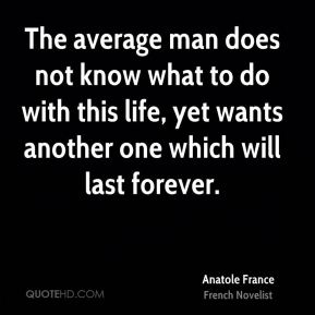 The average man does not know what to do with this life, yet wants another one which will last forever.