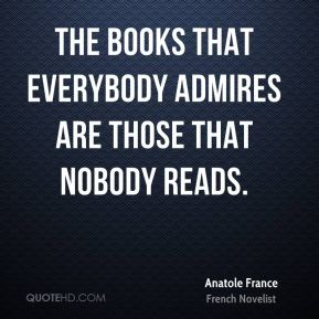 The books that everybody admires are those that nobody reads.