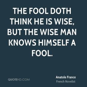 The fool doth think he is wise, but the wise man knows himself a fool.