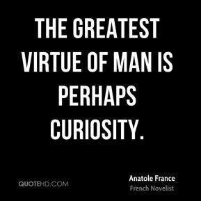The greatest virtue of man is perhaps curiosity.