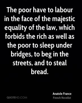 Anatole France - The poor have to labour in the face of the majestic equality of the law, which forbids the rich as well as the poor to sleep under bridges, to beg in the streets, and to steal bread.