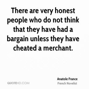 Anatole France - There are very honest people who do not think that they have had a bargain unless they have cheated a merchant.