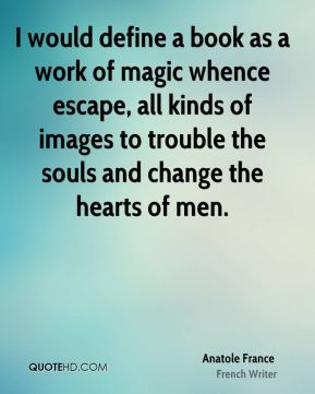 Anatole France - I would define a book as a work of magic whence escape, all kinds of images to trouble the souls and change the hearts of men.