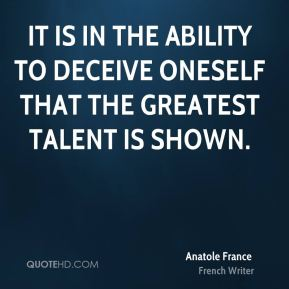 Anatole France - It is in the ability to deceive oneself that the greatest talent is shown.