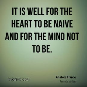 Anatole France - It is well for the heart to be naive and for the mind not to be.
