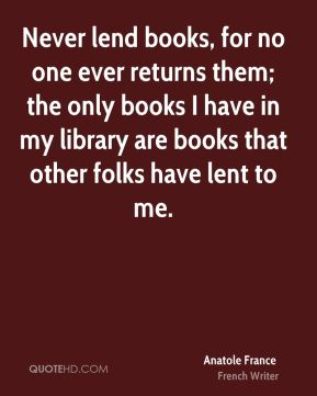 Anatole France - Never lend books, for no one ever returns them; the only books I have in my library are books that other folks have lent to me.