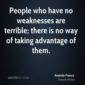 Anatole France - People who have no weaknesses are terrible; there is no way of taking advantage of them.
