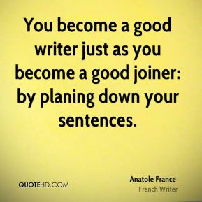 Anatole France - You become a good writer just as you become a good joiner: by planing down your sentences.