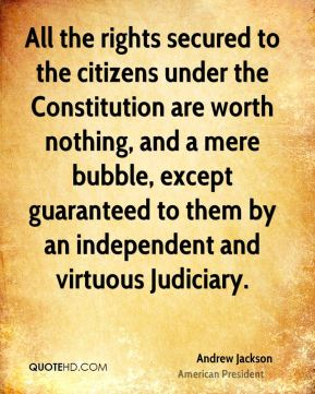 Andrew Jackson - All the rights secured to the citizens under the Constitution are worth nothing, and a mere bubble, except guaranteed to them by an independent and virtuous Judiciary.