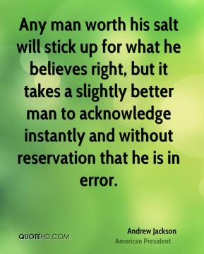 Andrew Jackson - Any man worth his salt will stick up for what he believes right, but it takes a slightly better man to acknowledge instantly and without reservation that he is in error.