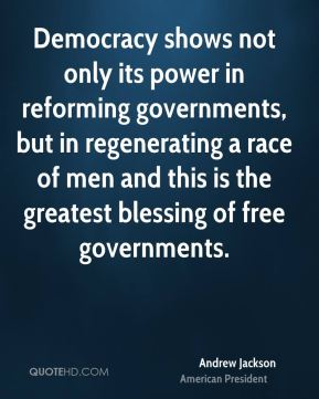 Andrew Jackson - Democracy shows not only its power in reforming governments, but in regenerating a race of men and this is the greatest blessing of free governments.