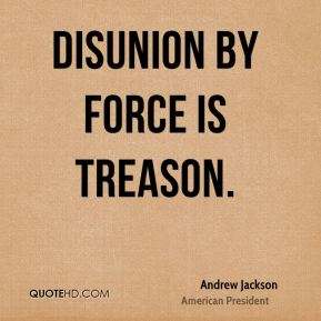 Andrew Jackson - Disunion by force is treason.