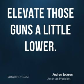 Andrew Jackson - Elevate those guns a little lower.