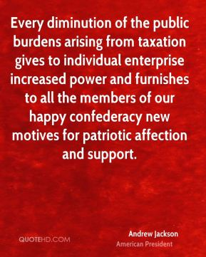 Andrew Jackson - Every diminution of the public burdens arising from taxation gives to individual enterprise increased power and furnishes to all the members of our happy confederacy new motives for patriotic affection and support.