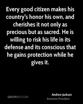 Every good citizen makes his country's honor his own, and cherishes it not only as precious but as sacred. He is willing to risk his life in its defense and its conscious that he gains protection while he gives it.