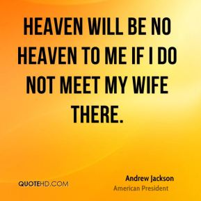 Andrew Jackson - Heaven will be no heaven to me if I do not meet my wife there.