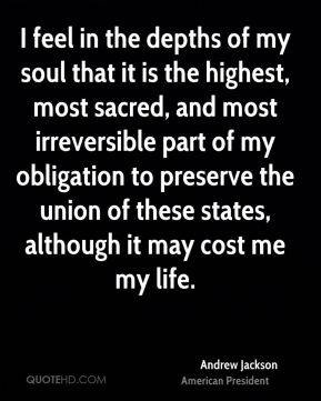 I feel in the depths of my soul that it is the highest, most sacred, and most irreversible part of my obligation to preserve the union of these states, although it may cost me my life.