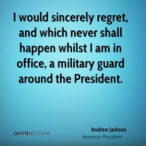 Andrew Jackson - I would sincerely regret, and which never shall happen whilst I am in office, a military guard around the President.