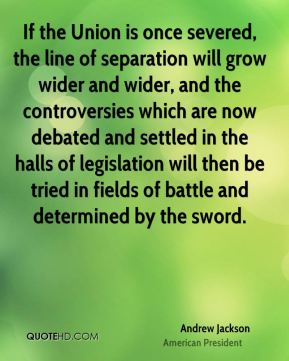 Andrew Jackson - If the Union is once severed, the line of separation will grow wider and wider, and the controversies which are now debated and settled in the halls of legislation will then be tried in fields of battle and determined by the sword.