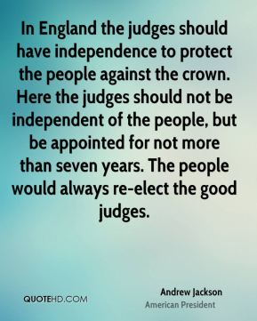 Andrew Jackson - In England the judges should have independence to protect the people against the crown. Here the judges should not be independent of the people, but be appointed for not more than seven years. The people would always re-elect the good judges.