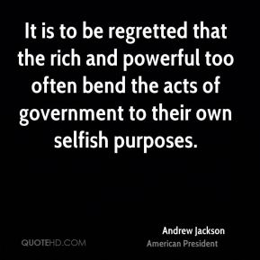 Andrew Jackson - It is to be regretted that the rich and powerful too often bend the acts of government to their own selfish purposes.