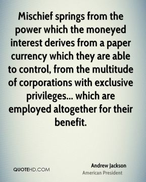 Andrew Jackson - Mischief springs from the power which the moneyed interest derives from a paper currency which they are able to control, from the multitude of corporations with exclusive privileges... which are employed altogether for their benefit.