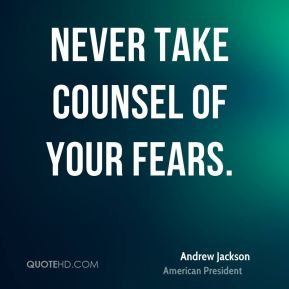 Andrew Jackson - Never take counsel of your fears.
