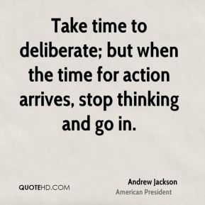 Andrew Jackson - Take time to deliberate; but when the time for action arrives, stop thinking and go in.